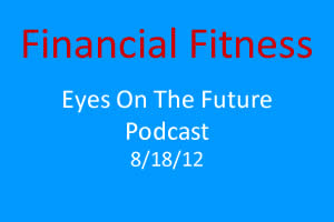 Financial Fitness - Eyes on the Future Podcast - 8/18/12